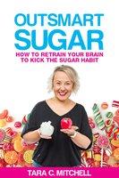 Outsmart Sugar: How to Retrain Your Brain to Kick the Sugar Habit