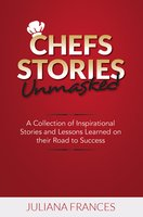 Chefs Stories Unmasked: A Collection of Inspirational Stories and Lessons - Juliana Frances