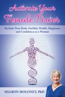 Activate Your Female Power: Reclaim Your Body, Fertility, Health, Happiness and Confidence as a Woman - Sharon Moloney