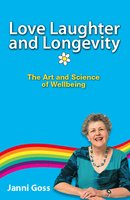 Love Laughter and Longevity: The Art and Science of Wellbeing - Janni Goss
