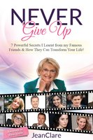 Never Give Up: 7 Powerful Secrets I Learnt From My Famous Friends & How They Can Transform Your Life! - JeanClare