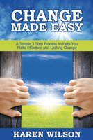 Change Made Easy: A Simple 3 Step Process to Help You Make Effective and Lasting Change - Karen Wilson