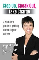 Step Up, Speak Out, Take Charge: A Woman's Guide to Getting Ahead in Your Career - Amanda Blesing