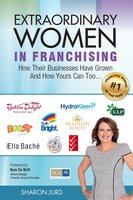 Extraordinary Women in Franchising: How Their Businesses Have Grown and How Yours Can Too... - Sharon Jurd