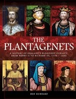 The Plantagenets: A history of England's bloodiest dynasty, from Henry II to Richard III, 1133-1485 - Ben Hubbard