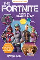 The Fortnite Guide to Staying Alive: Tips and Tricks for Every Kind of Player - Damien Kuhn