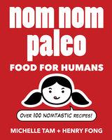 Nom Nom Paleo: Food for Humans - Michelle Tam, Henry Fong