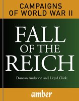 Fall of the Reich: D-Day, Arnhem, Bulge and Berlin - Lloyd Clark, Duncan Anderson