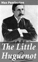 The Little Huguenot: A Romance of Fontainebleau - Max Pemberton