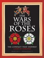 The Wars of the Roses: The conflict that inspired Game of Thrones - Martin J Dougherty