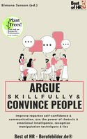 Argue Skillfully & Convince People: Improve repartee self-confidence & communication, use the power of rhetoric & emotional intelligence, recognize manipulation techniques & lies - Simone Janson