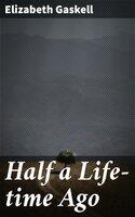 Half a Life-time Ago - Elizabeth Gaskell