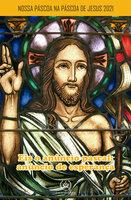 Nossa Páscoa na Páscoa de Jesus 2021 - Paulo Júnior Silva Leão