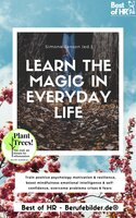 Learn the Magic in Everyday Life: Train positive psychology motivation & resilience, boost mindfulness emotional intelligence & self-confidence, overcome problems crises & fears