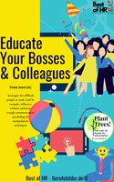 Educate Your Bosses & Colleagues: Strategies for difficult people at work, lead by example, influence without authority trough communication psychology & manipulation techniques - Simone Janson