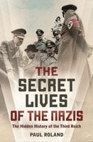 The Secret Lives of the Nazis: How Hitler's evil henchmen plundered Europe - Paul Roland