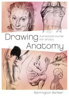Drawing Anatomy: A Practical Course for Artists - Barrington Barber