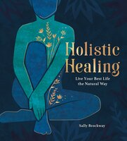 Holistic Healing: Live Your Best Life the Natural Way - Sally Brockway