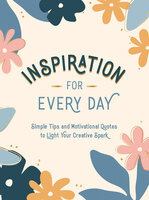 Inspiration for Every Day: Simple Tips and Motivational Quotes to Light Your Creative Spark - Summersdale Publishers