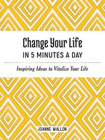 Change Your Life in 5 Minutes a Day: Inspiring Ideas to Vitalize Your Life Every Day - Joanne Mallon