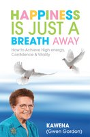 Happiness Is Just a Breath Away: How to Achieve High Energy Confidence & Vitality - Kawena