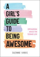 A Girl's Guide to Being Awesome: Empowering Advice for Teenage Life - Suzanne Virdee
