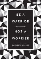 Be a Warrior, Not a Worrier: How to Fight Your Fears and Find Freedom - Elizabeth Archer