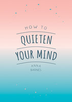 How to Quieten Your Mind: Tips, Quotes and Activities to Help You Find Calm - Anna Barnes
