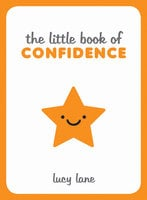 The Little Book of Confidence: Tips, Techniques and Quotes for a Self-Assured, Certain and Positive You - Lucy Lane