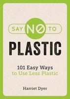Say No to Plastic: 101 Easy Ways To Use Less Plastic - Harriet Dyer