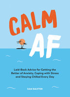 Calm AF: Laid-Back Advice for Getting the Better of Anxiety, Coping with Stress and Staying Chilled Every Day - Sam Baxter