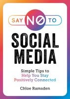 Say No to Social Media: Simple Tips to Help You Stay Positively Connected - Chloe Ramsden