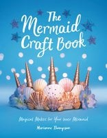 The Mermaid Craft Book: Magical Makes for Your Inner Mermaid - Marianne Thompson
