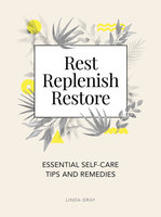 Rest, Replenish, Restore: Essential Self-Care Tips and Remedies - Linda Gray
