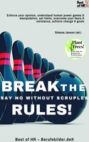 Break the Rules! Say No without Scruples: Enforce your opinion, understand human power games & manipulation, set limits, overcome your fears & resistance, achieve change & goals - Simone Janson