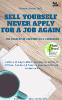 Sell yourself, never Apply for a Job again - the Secrets of Jobhunting & Jobsearch: Letters of Application, Templates, Online & Offline, Conduct & Survive successfully Job Interviews - Simone Janson