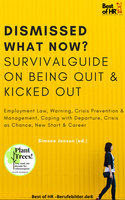 Dismissed what now? Survival Guide on Being Quit & Kicked Out: Employment Law, Warning, Crisis Prevention & Management, Coping with Departure, Crisis as Chance, New Start & Career