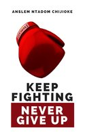 Keep Fighting, Never Give Up - Anslem Ntadom Chijioke