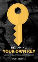 Becoming Your Own Key: A Guide to Self-Mastery, Self-Confidence, and Unlocking Your Unlimited Potential - Kalen Doleman