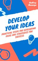 Develop Your Ideas: Practical Steps for Developing Ideas and Strategies for Success - Godfrey Masanga
