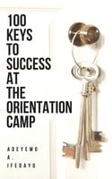 100 Keys To Success At The Orientation Camp - Adeyemo A. Ifedayo