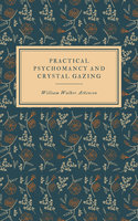 Practical Psychomancy and Crystal Gazing - William Walker Atkinson