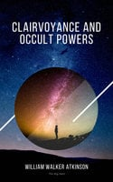Clairvoyance and Occult Powers - William Walker Atkinson