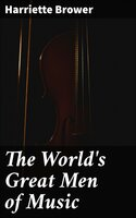 The World's Great Men of Music: Story-Lives of Master Musicians - Harriette Brower