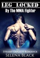 Leg Locked By The MMA Fighter: Steamy Explicit Romance - Selena Black