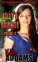 Kelly's Quickies Volume 4: 10 Naughty Erotic Tales - Kelly Addams