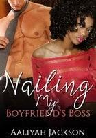 Nailing My Boyfriend's Boss: BWWM Erotica - Aaliyah Jackson