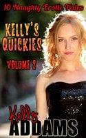 Kelly's Quickies Volume 2: 10 Naughty Erotic Tales - Kelly Addams