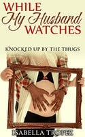 While My Husband Watches: Knocked Up By The Thugs - Isabella Tropez