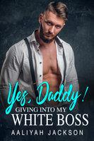 Yes, Daddy: Giving Into My White Boss BWWM Erotica - Aaliyah Jackson
